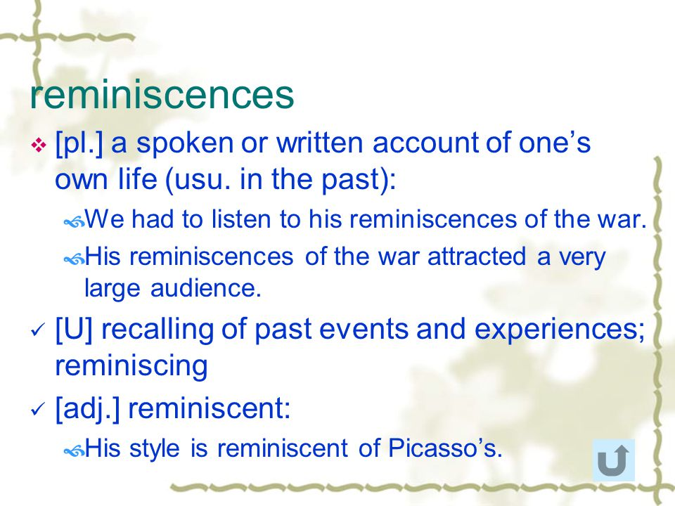 reminiscences [pl.] a spoken or written account of one's own life (usu. in the past): We had to listen to his reminiscences of the war.